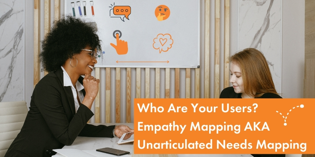 Blog Empathy Mapping AKA Unarticulated Needs Mapping